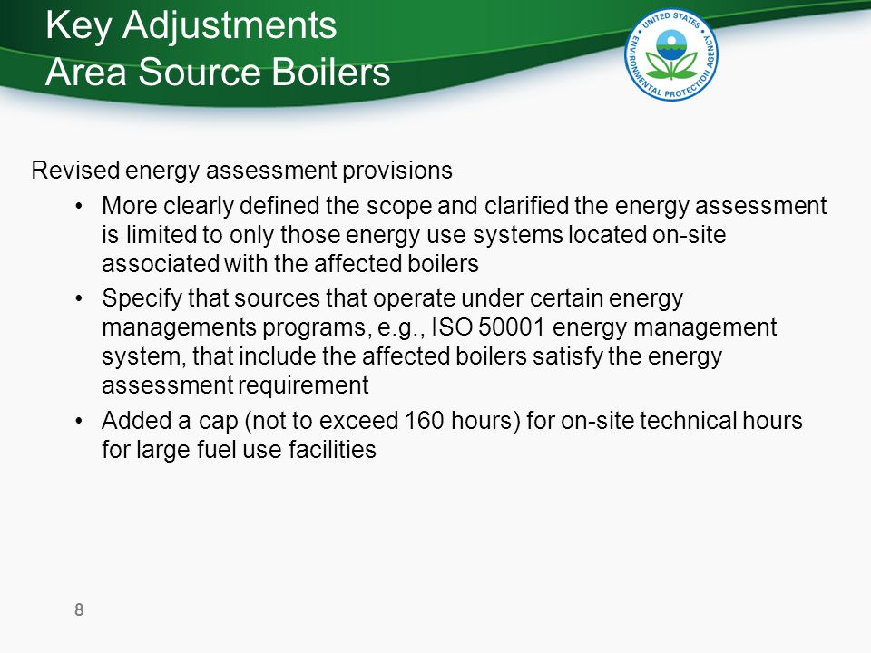Energy Assessments EPA developed a Summary of Energy Assessment Requirements posted at: –www.epa.gov/boilercompliancewww.epa.gov/boilercompliance EPA Region I is developing a self-determined list of qualified energy assessors in New England posted at: –http://www.epa.gov/boilercompliance/whereyoulive.html#regi on1http://www.epa.gov/boilercompliance/whereyoulive.html#regi on1 In New England, for questions about energy assessments or to request to be added to the energy assessor list, contact Patrick Bird at (617) 918-1287 or bird.patrick@epa.govbird.patrick@epa.gov For additional information on energy assessments see the DOE website: http://www1.eere.energy.gov/manufacturing/tech_deployment/e nergy_assessment.html http://www1.eere.energy.gov/manufacturing/tech_deployment/e nergy_assessment.html 9