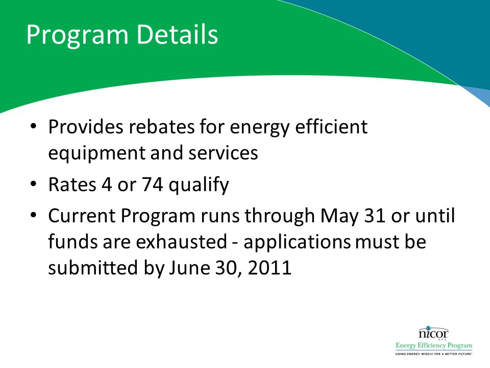 Program Details Provides rebates for energy efficient equipment and services Rates 4 or 74 qualify Current Program runs through May 31 or until funds