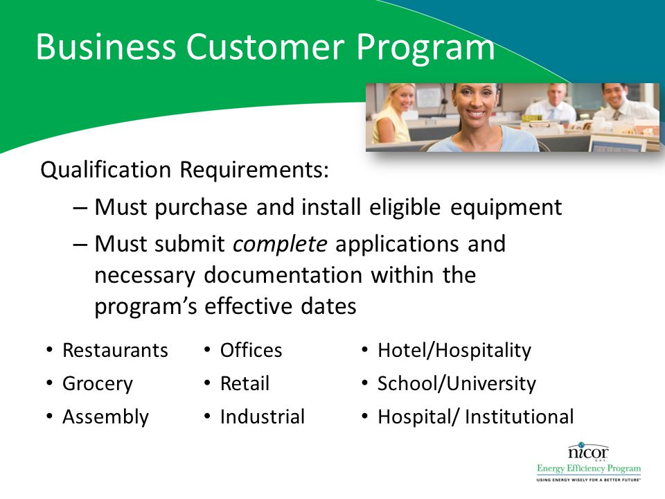 Business Customer Program Qualification Requirements: – Must purchase and install eligible equipment – Must submit complete applications and necessary