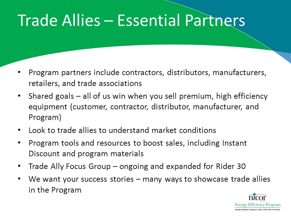 Trade Allies – Essential Partners Program partners include contractors, distributors, manufacturers, retailers, and trade associations Shared goals –