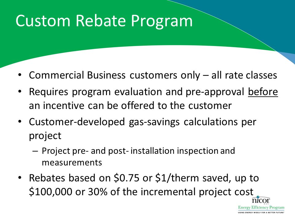 Custom Rebate Program Commercial Business customers only – all rate classes Requires program evaluation and pre-approval before an incentive can be of