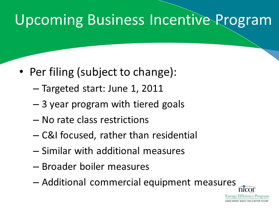Upcoming Business Incentive Program Per filing (subject to change): – Targeted start: June 1, 2011 – 3 year program with tiered goals – No rate class