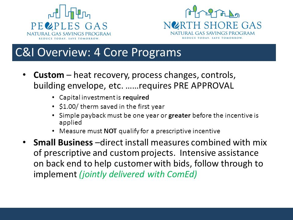 Upcoming Business Incentive Program Per filing (subject to change): – Targeted start: June 1, 2011 – 3 year program with tiered goals – No rate class restrictions – C&I focused, rather than residential – Similar with additional measures – Broader boiler measures – Additional commercial equipment measures