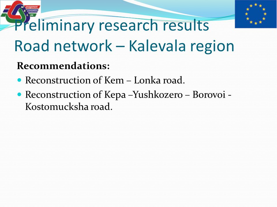 Preliminary research results Road network – Kalevala region Recommendations: Reconstruction of Kem – Lonka road.
