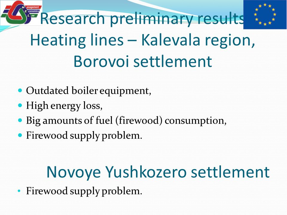 Research preliminary results Heating lines – Kalevala region, Borovoi settlement Outdated boiler equipment, High energy loss, Big amounts of fuel (firewood) consumption, Firewood supply problem.