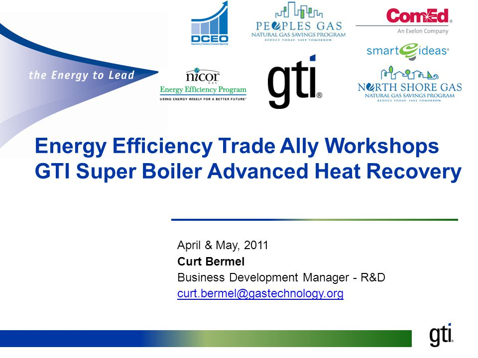 Energy Efficiency Trade Ally Workshops GTI Super Boiler Advanced Heat Recovery April & May, 2011 Curt Bermel Business Development Manager - R&D curt.bermel@gastechnology.org