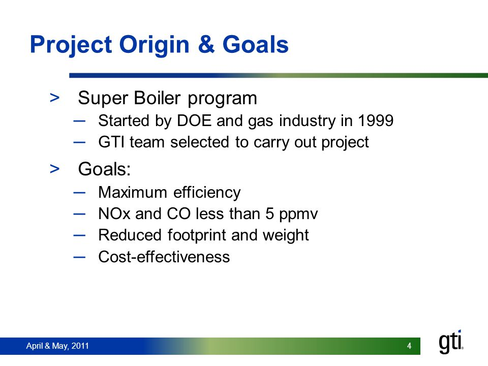 April & May, 2011 4 4 Project Origin & Goals >Super Boiler program Started by DOE and gas industry in 1999 GTI team selected to carry out project >Goals: Maximum efficiency NOx and CO less than 5 ppmv Reduced footprint and weight Cost-effectiveness