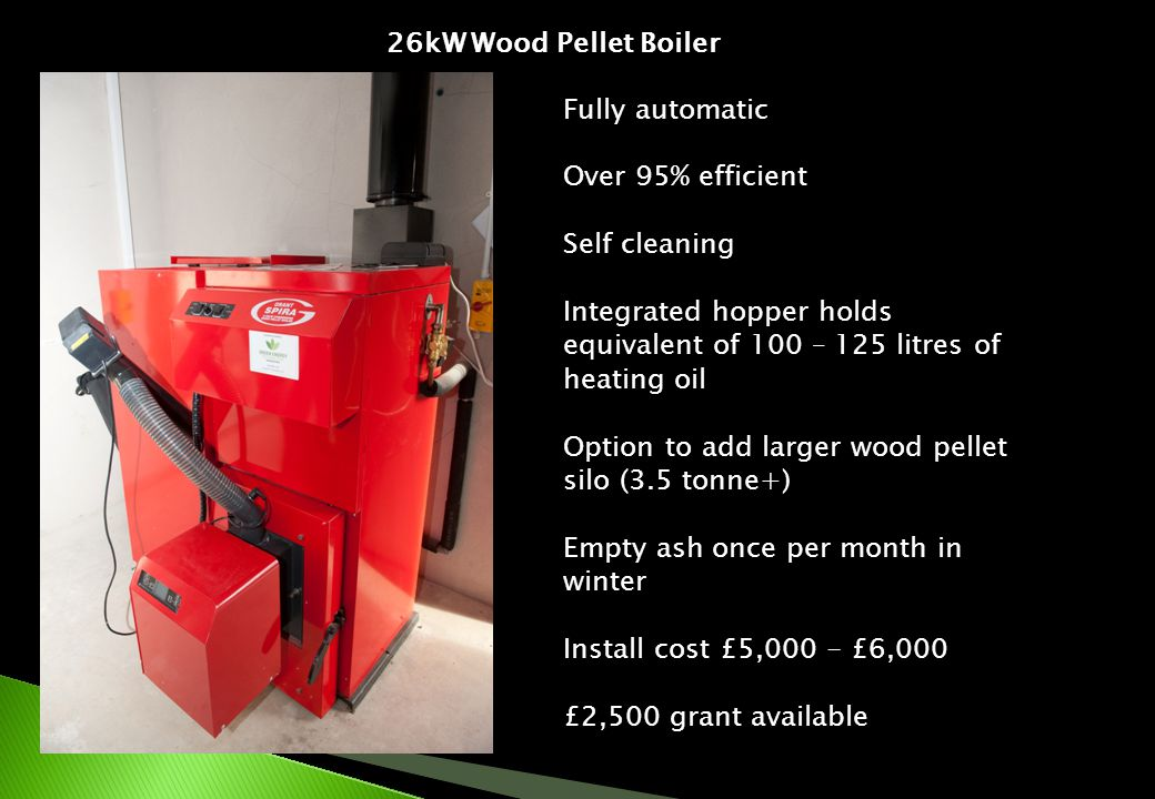 26kW Wood Pellet Boiler Fully automatic Over 95% efficient Self cleaning Integrated hopper holds equivalent of 100 – 125 litres of heating oil Option to add larger wood pellet silo (3.5 tonne+) Empty ash once per month in winter Install cost £5,000 - £6,000 £2,500 grant available