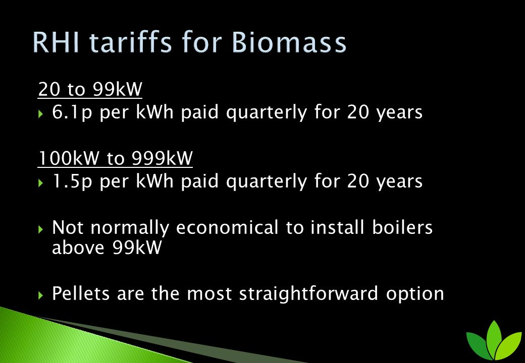 20 to 99kW 6.1p per kWh paid quarterly for 20 years 100kW to 999kW 1.5p per kWh paid quarterly for 20 years Not normally economical to install boilers
