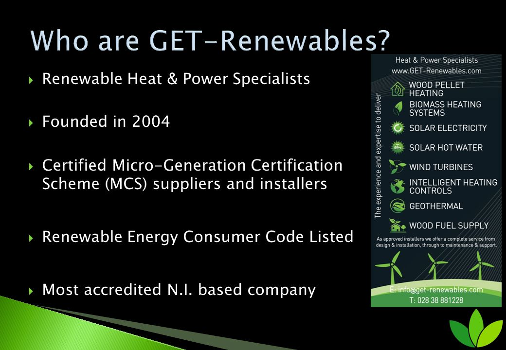 Renewable Heat & Power Specialists Founded in 2004 Certified Micro-Generation Certification Scheme (MCS) suppliers and installers Renewable Energy Consumer Code Listed Most accredited N.I.