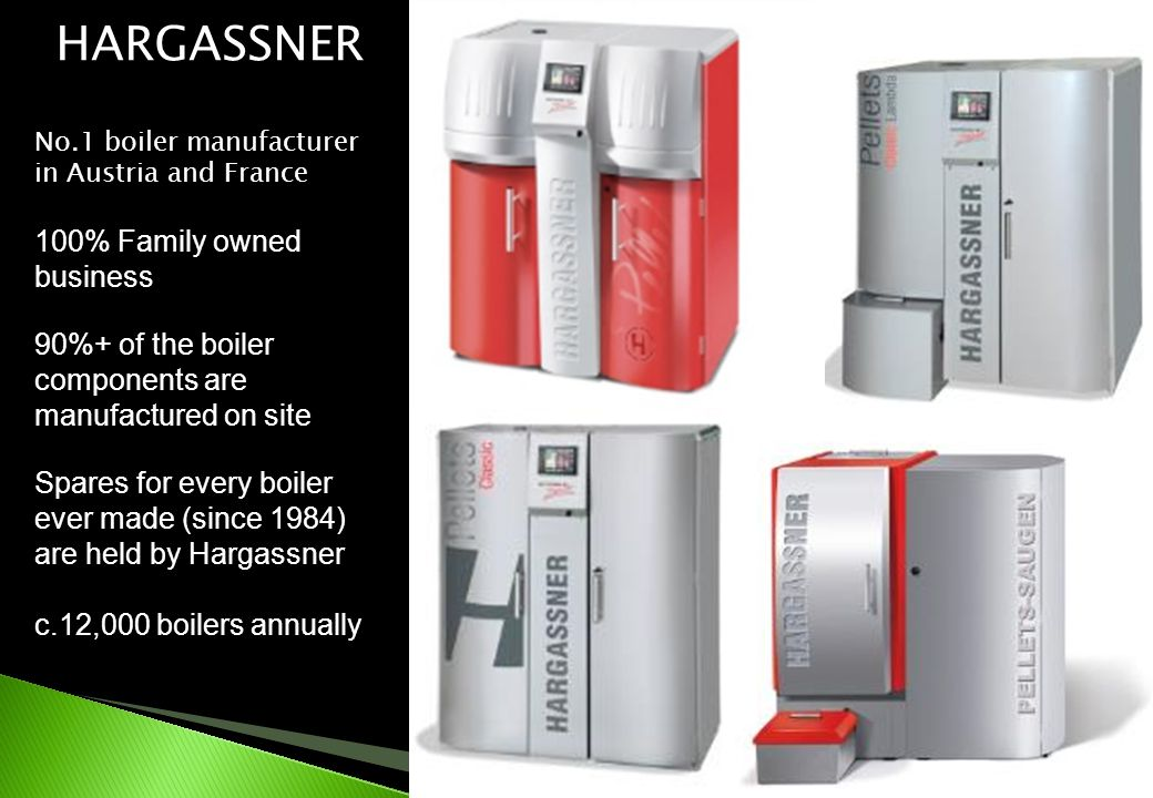HARGASSNER No.1 boiler manufacturer in Austria and France 100% Family owned business 90%+ of the boiler components are manufactured on site Spares for