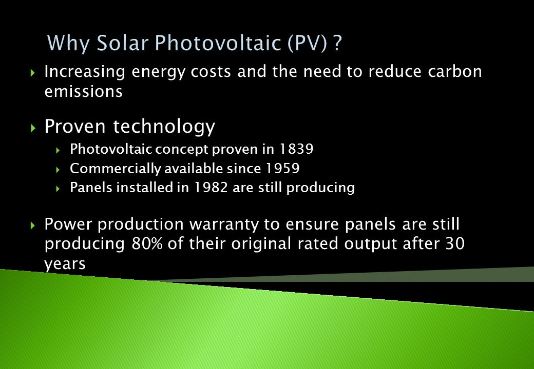 Increasing energy costs and the need to reduce carbon emissions Proven technology Photovoltaic concept proven in 1839 Commercially available since 195