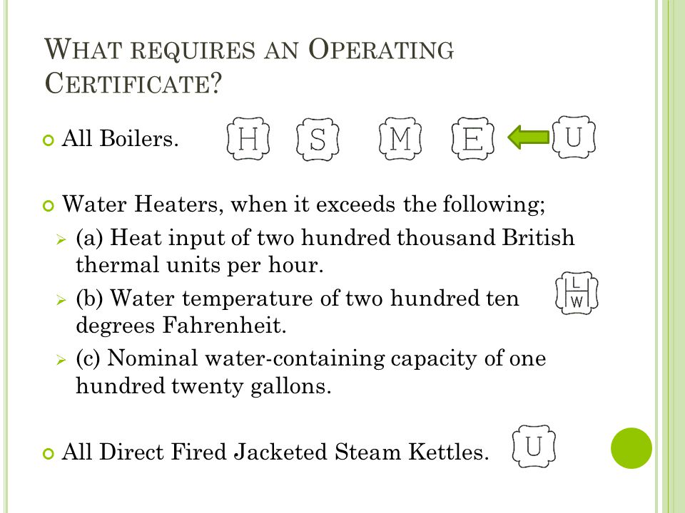 W HAT REQUIRES AN O PERATING C ERTIFICATE ? All Boilers. Water Heaters, when it exceeds the following; (a) Heat input of two hundred thousand British