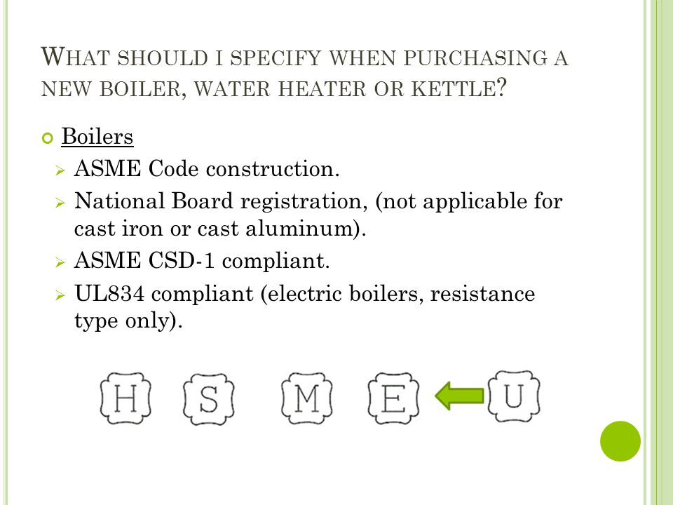 W HAT SHOULD I SPECIFY WHEN PURCHASING A NEW BOILER, WATER HEATER OR KETTLE ? Boilers ASME Code construction. National Board registration, (not applic