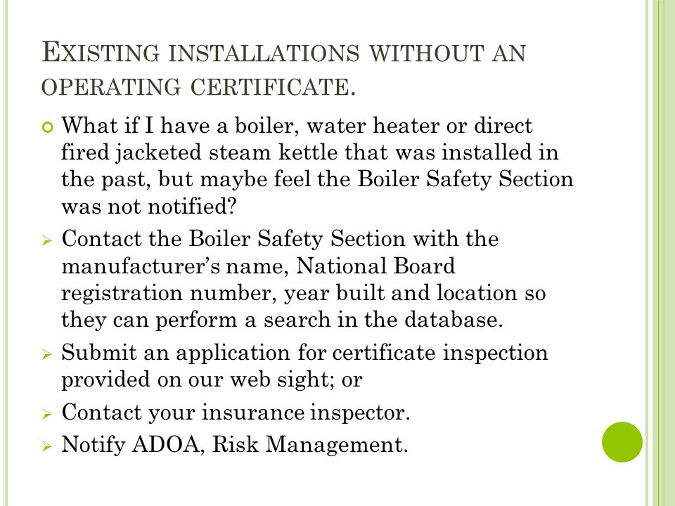 E XISTING INSTALLATIONS WITHOUT AN OPERATING CERTIFICATE. What if I have a boiler, water heater or direct fired jacketed steam kettle that was install