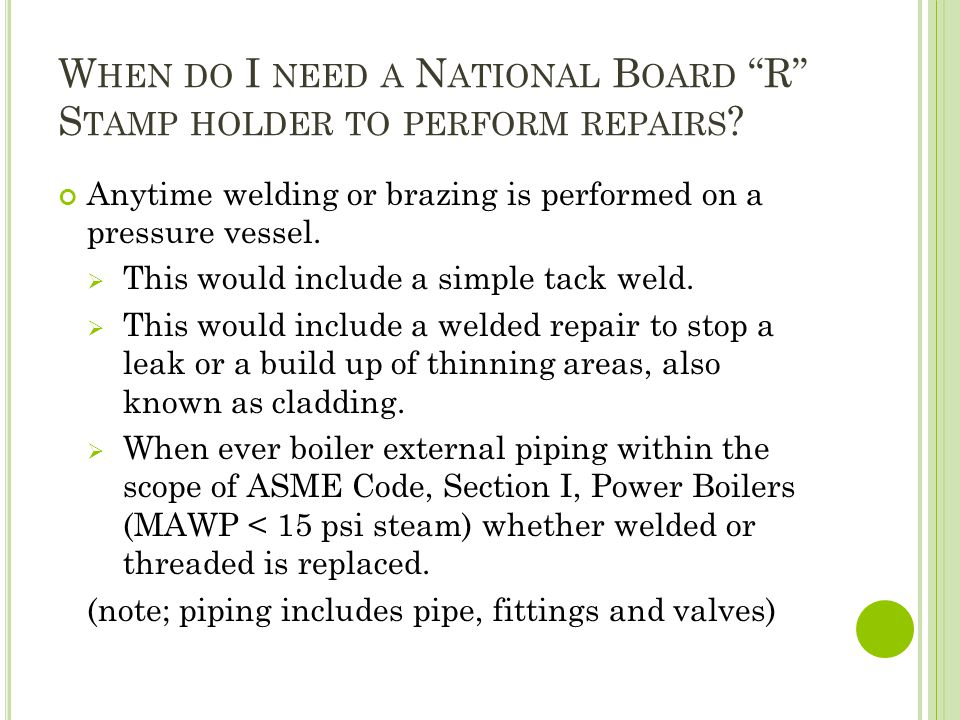 W HEN DO I NEED A N ATIONAL B OARD R S TAMP HOLDER TO PERFORM REPAIRS ? Anytime welding or brazing is performed on a pressure vessel. This would inclu