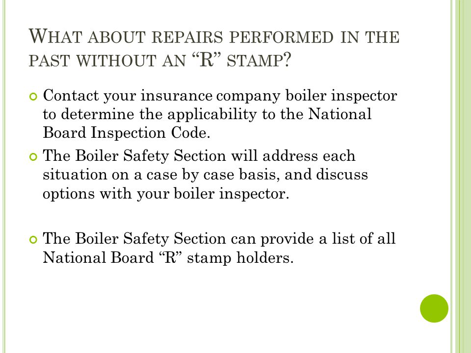 W HAT ABOUT REPAIRS PERFORMED IN THE PAST WITHOUT AN R STAMP ? Contact your insurance company boiler inspector to determine the applicability to the N