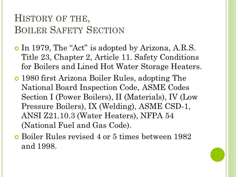 H ISTORY OF THE, B OILER S AFETY S ECTION In 1979, The Act is adopted by Arizona, A.R.S. Title 23, Chapter 2, Article 11. Safety Conditions for Boiler