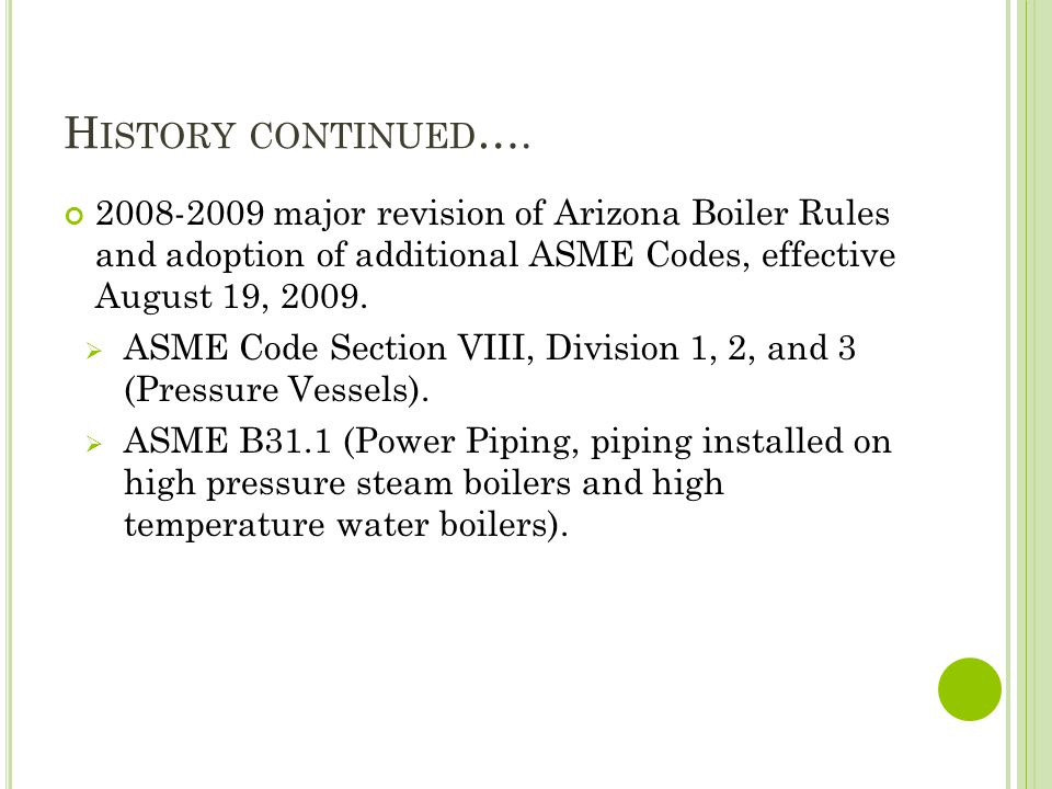 H ISTORY CONTINUED …. 2008-2009 major revision of Arizona Boiler Rules and adoption of additional ASME Codes, effective August 19, 2009. ASME Code Sec