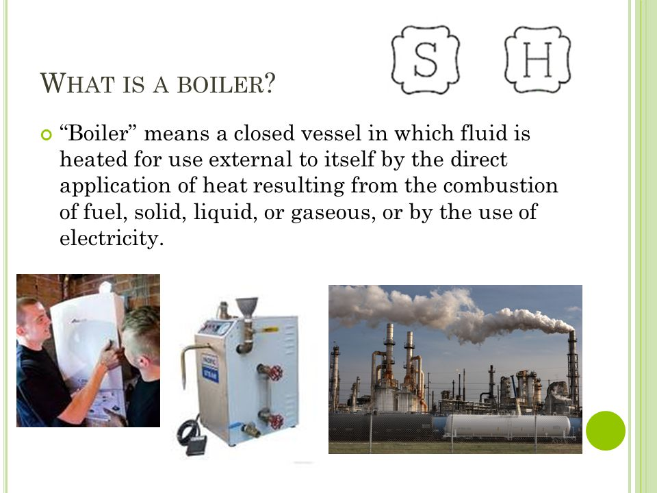 W HAT IS A BOILER ? Boiler means a closed vessel in which fluid is heated for use external to itself by the direct application of heat resulting from