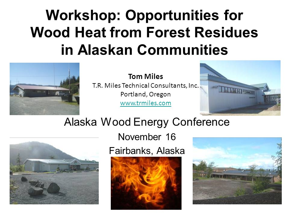 Workshop: Opportunities for Wood Heat from Forest Residues in Alaskan Communities Alaska Wood Energy Conference November 16 Fairbanks, Alaska Tom Miles T.R.