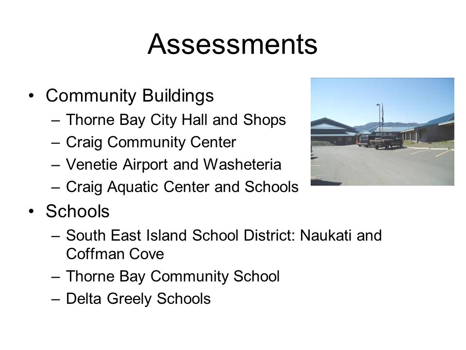 Assessments Community Buildings –Thorne Bay City Hall and Shops –Craig Community Center –Venetie Airport and Washeteria –Craig Aquatic Center and Schools Schools –South East Island School District: Naukati and Coffman Cove –Thorne Bay Community School –Delta Greely Schools