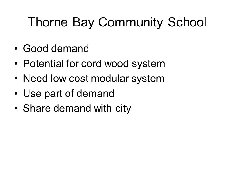 Thorne Bay Community School Good demand Potential for cord wood system Need low cost modular system Use part of demand Share demand with city