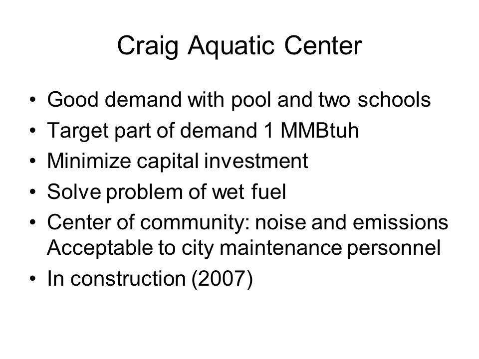 Craig Aquatic Center Good demand with pool and two schools Target part of demand 1 MMBtuh Minimize capital investment Solve problem of wet fuel Center of community: noise and emissions Acceptable to city maintenance personnel In construction (2007)