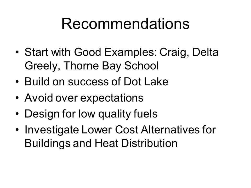 Recommendations Start with Good Examples: Craig, Delta Greely, Thorne Bay School Build on success of Dot Lake Avoid over expectations Design for low quality fuels Investigate Lower Cost Alternatives for Buildings and Heat Distribution
