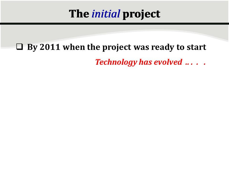 By 2011 when the project was ready to start Technology has evolved..... The initial project