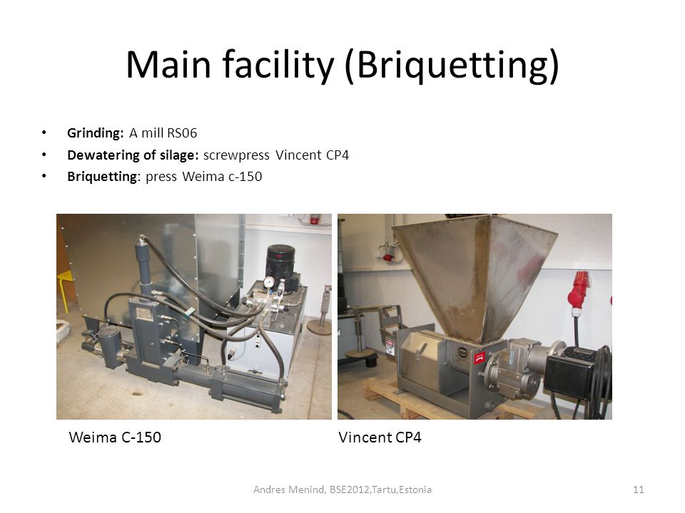 Andres Menind, BSE2012,Tartu,Estonia11 Main facility (Briquetting) Grinding: A mill RS06 Dewatering of silage: screwpress Vincent CP4 Briquetting: press Weima c-150 Weima C-150Vincent CP4