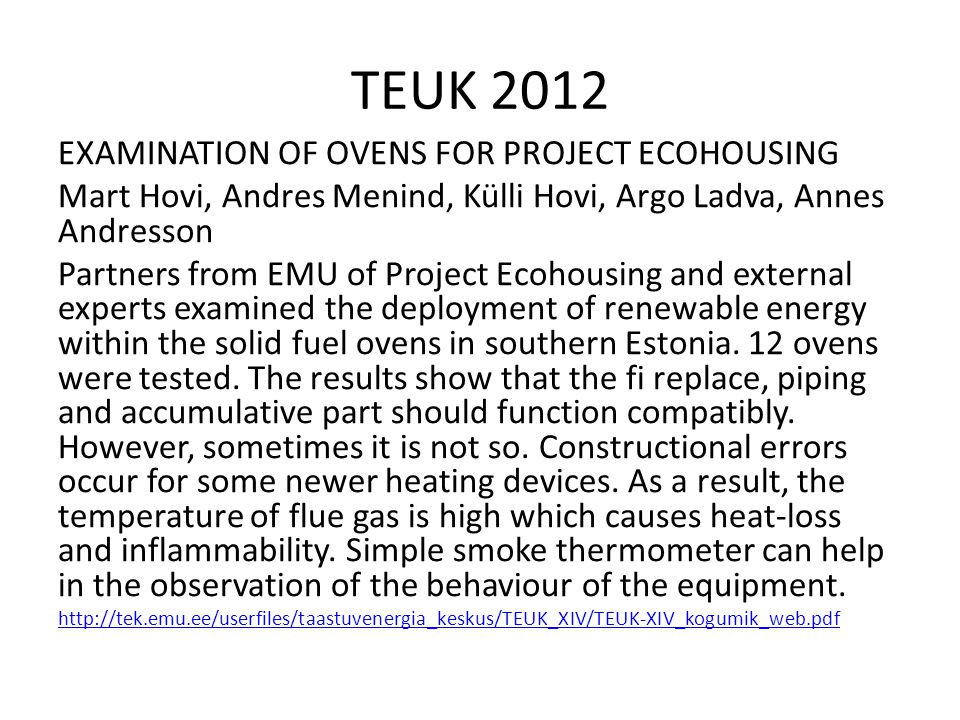 TEUK 2012 EXAMINATION OF OVENS FOR PROJECT ECOHOUSING Mart Hovi, Andres Menind, Külli Hovi, Argo Ladva, Annes Andresson Partners from EMU of Project Ecohousing and external experts examined the deployment of renewable energy within the solid fuel ovens in southern Estonia.