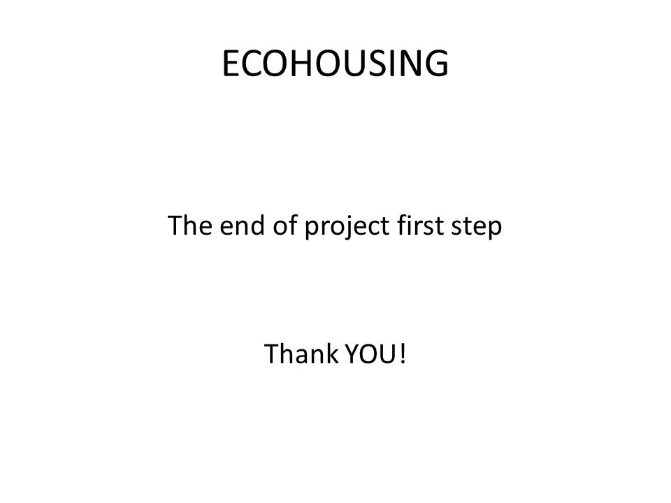 ECOHOUSING The end of project first step Thank YOU!