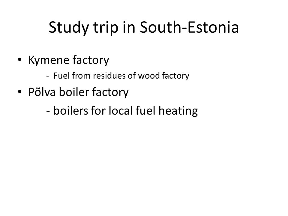 Study trip in South-Estonia Kymene factory - Fuel from residues of wood factory Põlva boiler factory - boilers for local fuel heating