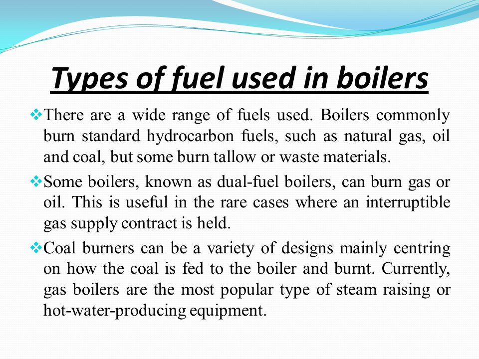 Types of fuel used in boilers There are a wide range of fuels used.