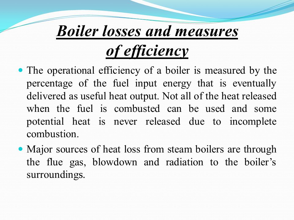 Boiler losses and measures of efficiency The operational efficiency of a boiler is measured by the percentage of the fuel input energy that is eventually delivered as useful heat output.