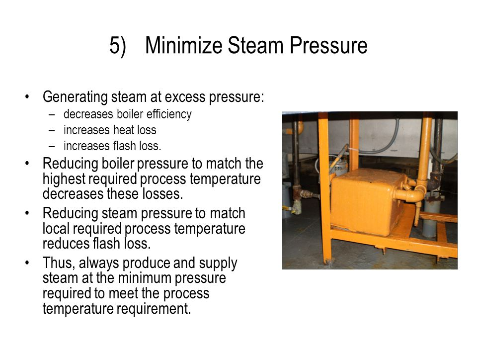 5)Minimize Steam Pressure Generating steam at excess pressure: –decreases boiler efficiency –increases heat loss –increases flash loss. Reducing boile