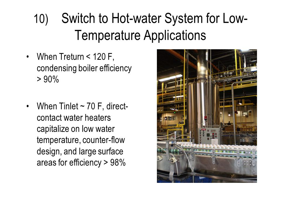 10) Switch to Hot-water System for Low- Temperature Applications When Treturn 90% When Tinlet ~ 70 F, direct- contact water heaters capitalize on low