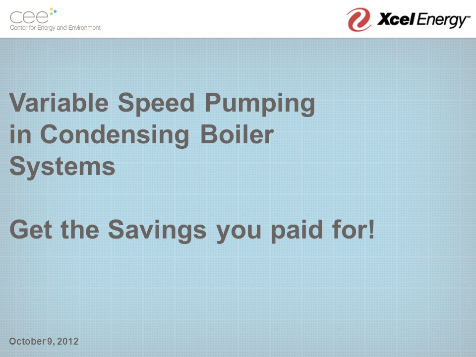 Variable Speed Pumping in Condensing Boiler Systems Get the Savings you paid for! October 9, 2012