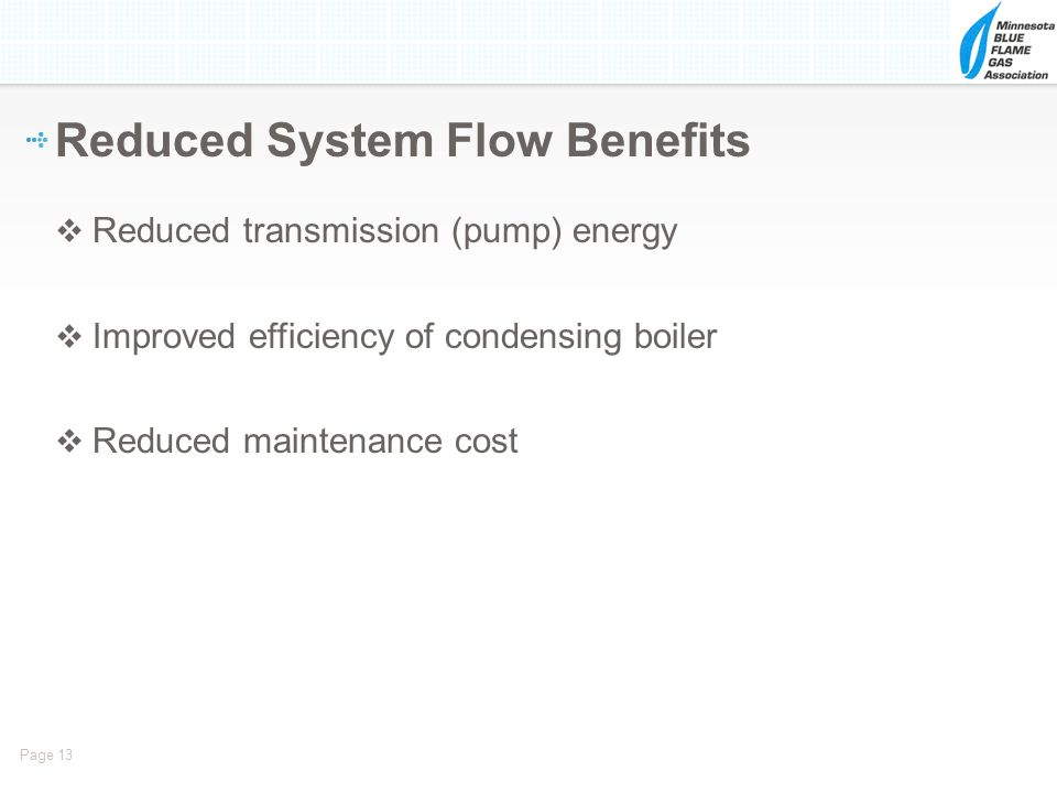 Page 13 Reduced transmission (pump) energy Improved efficiency of condensing boiler Reduced maintenance cost Reduced System Flow Benefits