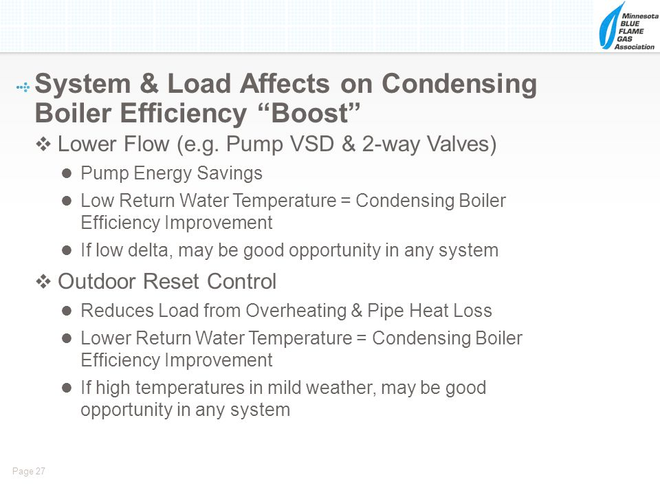 Page 27 Lower Flow (e.g. Pump VSD & 2-way Valves) Pump Energy Savings Low Return Water Temperature = Condensing Boiler Efficiency Improvement If low d
