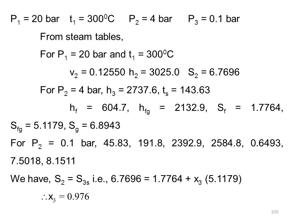 100 P 1 = 20 bart 1 = 300 0 CP 2 = 4 barP 3 = 0.1 bar From steam tables, For P 1 = 20 bar and t 1 = 300 0 C v 2 = 0.12550h 2 = 3025.0S 2 = 6.7696 For