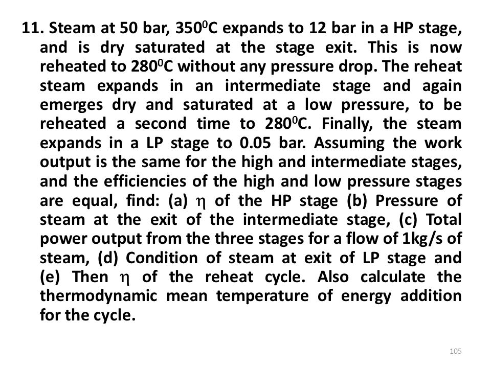 11. Steam at 50 bar, 350 0 C expands to 12 bar in a HP stage, and is dry saturated at the stage exit. This is now reheated to 280 0 C without any pres