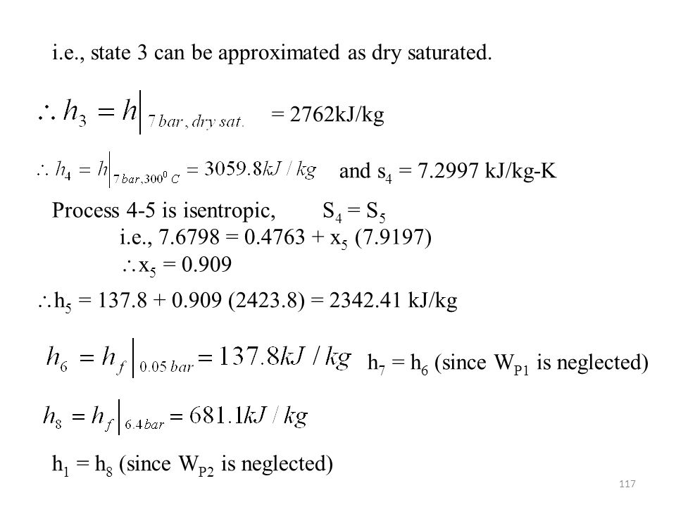 117 i.e., state 3 can be approximated as dry saturated. = 2762kJ/kg and s 4 = 7.2997 kJ/kg-K Process 4-5 is isentropic, S 4 = S 5 i.e., 7.6798 = 0.476