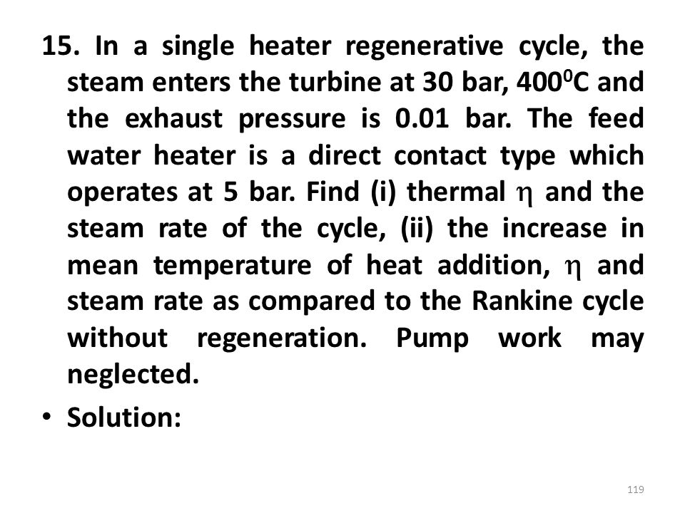 15. In a single heater regenerative cycle, the steam enters the turbine at 30 bar, 400 0 C and the exhaust pressure is 0.01 bar. The feed water heater