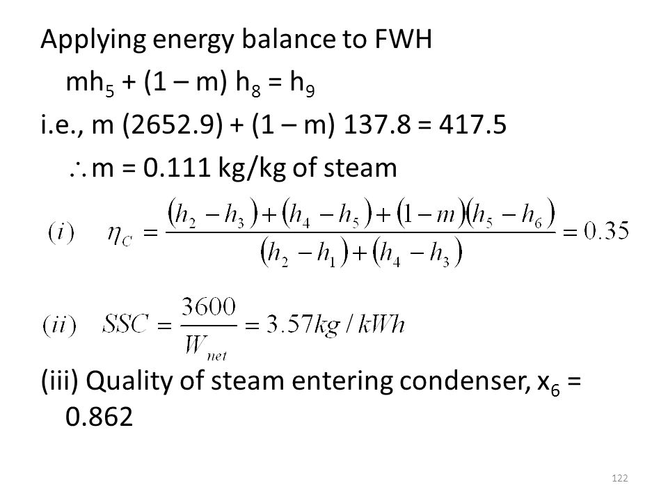 Applying energy balance to FWH mh 5 + (1 – m) h 8 = h 9 i.e., m (2652.9) + (1 – m) 137.8 = 417.5 m = 0.111 kg/kg of steam (iii) Quality of steam enter