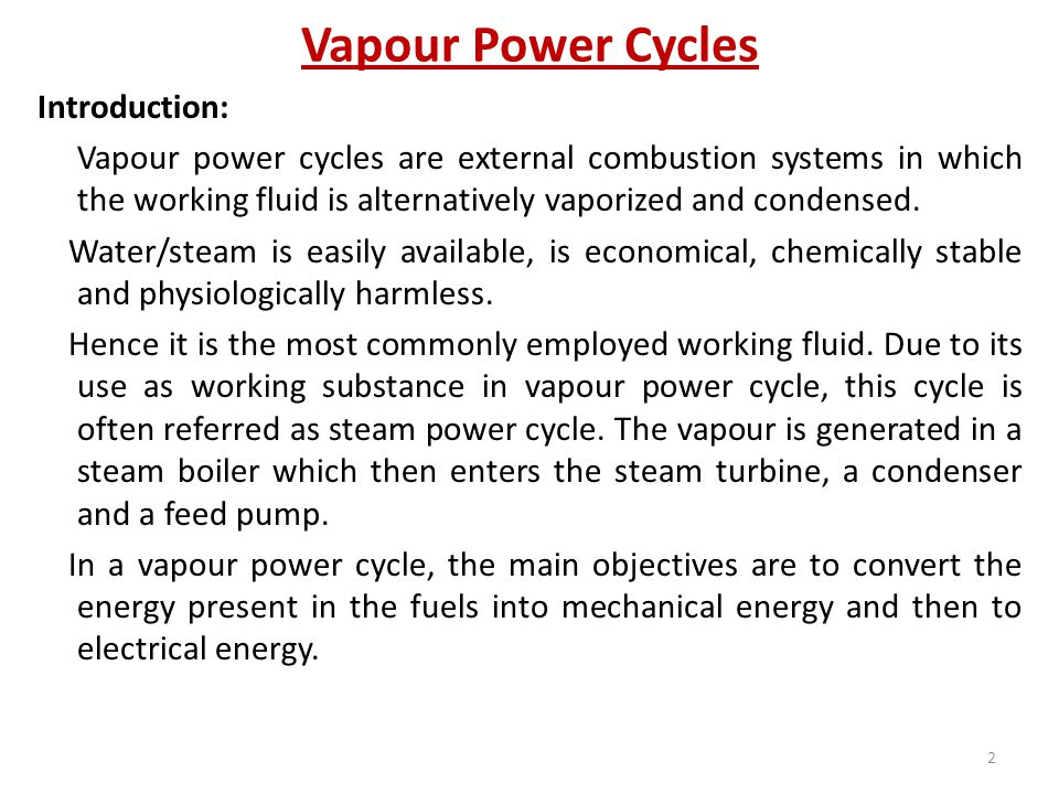 Vapour Power Cycles Introduction: Vapour power cycles are external combustion systems in which the working fluid is alternatively vaporized and conden