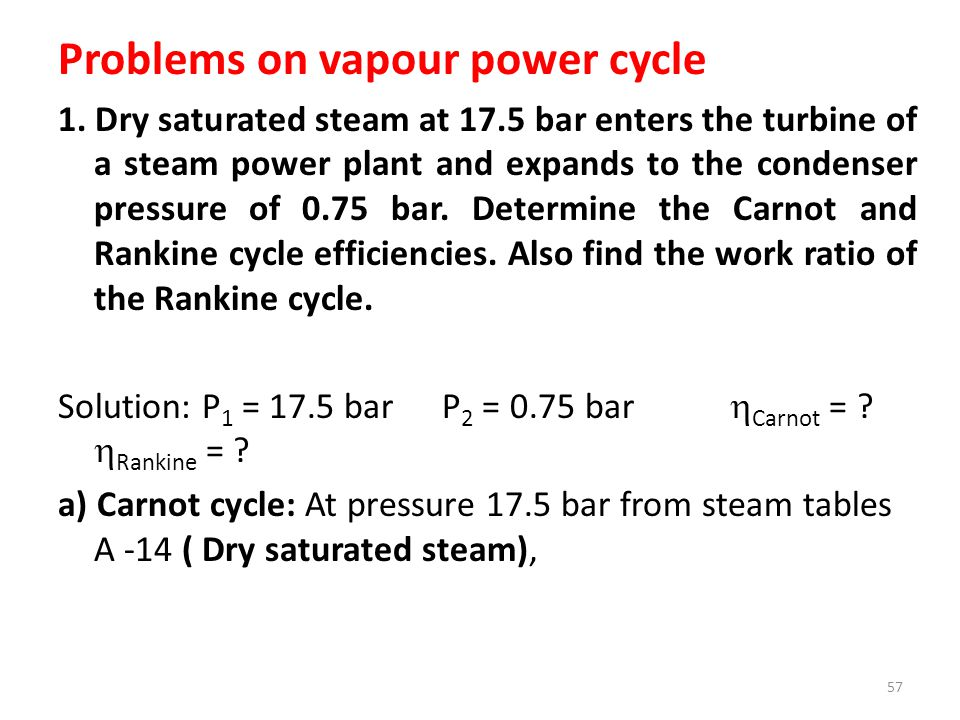 Problems on vapour power cycle 1. Dry saturated steam at 17.5 bar enters the turbine of a steam power plant and expands to the condenser pressure of 0