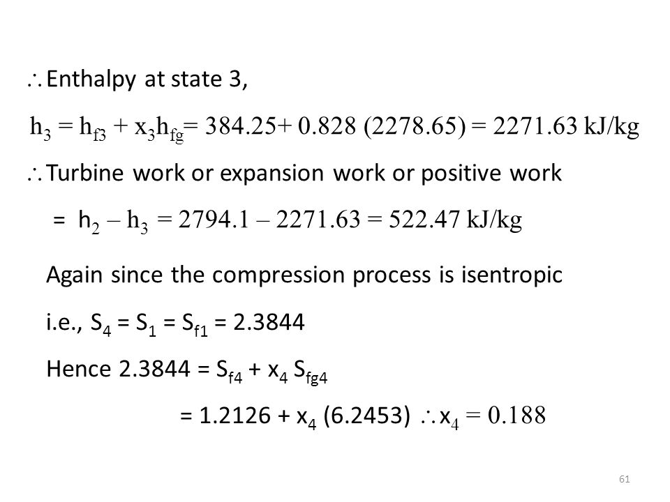 Enthalpy at state 3, h 3 = h f3 + x 3 h fg = 384.25+ 0.828 (2278.65) = 2271.63 kJ/kg Turbine work or expansion work or positive work = h 2 – h 3 = 279