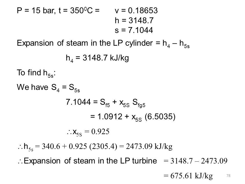 78 P = 15 bar, t = 350 0 C = v = 0.18653 h = 3148.7 s = 7.1044 Expansion of steam in the LP cylinder = h 4 – h 5s h 4 = 3148.7 kJ/kg To find h 5s : We have S 4 = S 5s 7.1044 = S f5 + x 5S S fg5 = 1.0912 + x 5S (6.5035) x 5S = 0.925 h 5s = 340.6 + 0.925 (2305.4) = 2473.09 kJ/kg Expansion of steam in the LP turbine = 3148.7 – 2473.09 = 675.61 kJ/kg